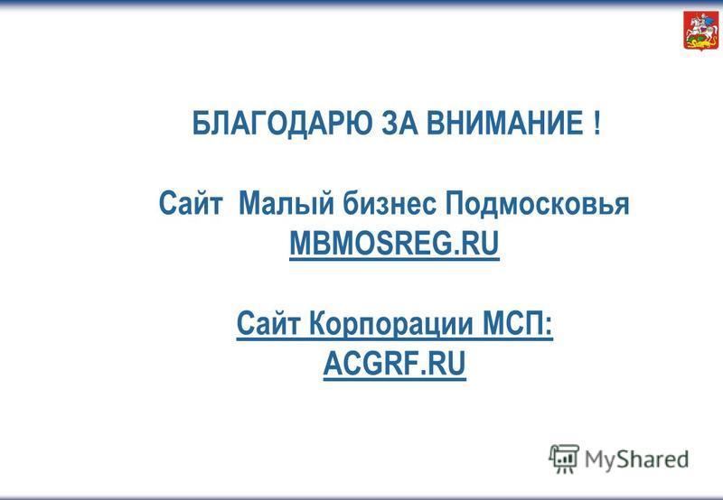 БЛАГОДАРЮ ЗА ВНИМАНИЕ ! Сайт Малый бизнес Подмосковья MBMOSREG.RU Сайт Корпорации МСП: ACGRF.RU