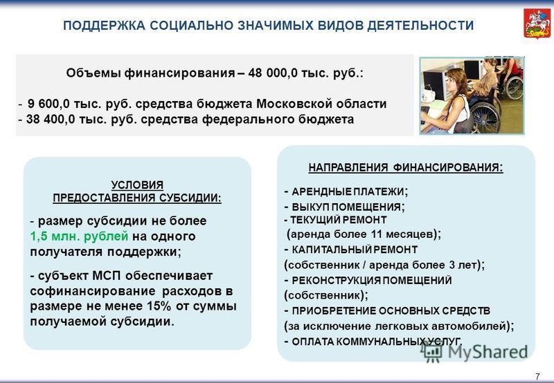 ПОДДЕРЖКА СОЦИАЛЬНО ЗНАЧИМЫХ ВИДОВ ДЕЯТЕЛЬНОСТИ 7 УСЛОВИЯ ПРЕДОСТАВЛЕНИЯ СУБСИДИИ: - размер субсидии не более 1,5 млн. рублей на одного получателя поддержки; - субъект МСП обеспечивает софинансирование расходов в размере не менее 15% от суммы получае