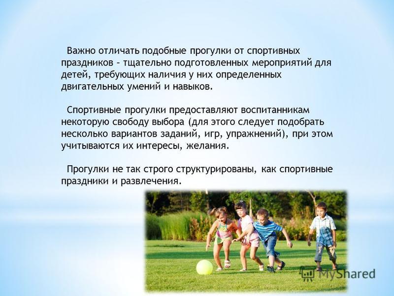 Важно отличать подобные прогулки от спортивных праздников – тщательно подготовленных мероприятий для детей, требующих наличия у них определенных двигательных умений и навыков. Спортивные прогулки предоставляют воспитанникам некоторую свободу выбора (