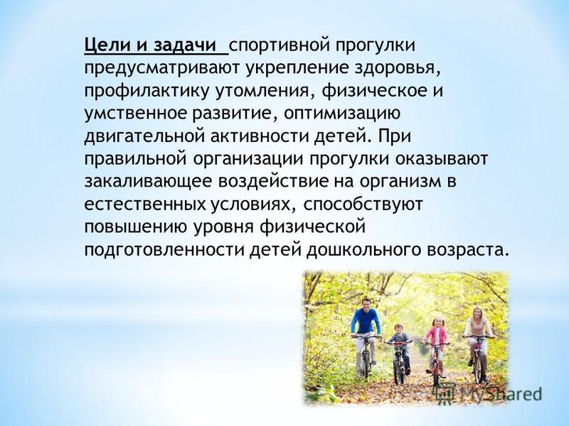 Цели и задачи спортивной прогулки предусматривают укрепление здоровья, профилактику утомления, физическое и умственное развитие, оптимизацию двигательной активности детей. При правильной организации прогулки оказывают закаливающее воздействие на орга