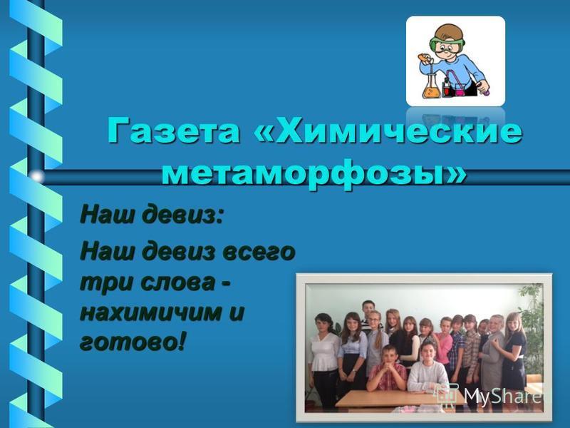 Газета «Химические метаморфозы» Наш девиз: Наш девиз всего три слова - нахимичим и готово!