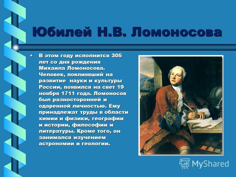 Юбилей Н.В. Ломоносова В этом году исполнится 305 лет со дня рождения Михаила Ломоносова. Человек, повлиявший на развитие науки и культуры России, появился на свет 19 ноября 1711 года. Ломоносов был разносторонней и одаренной личностью. Ему принадлеж