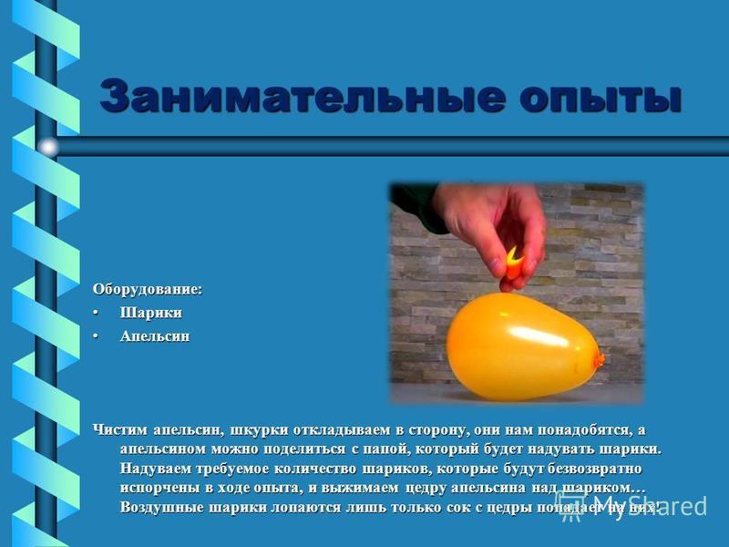 Занимательные опыты Оборудование: Шарики Шарики Апельсин Апельсин Чистим апельсин, шкурки откладываем в сторону, они нам понадобятся, а апельсином можно поделиться с папой, который будет надувать шарики. Надуваем требуемое количество шариков, которые