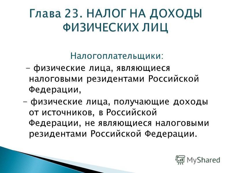 Налогоплательщики: - физические лица, являющиеся налоговыми резидентами Российской Федерации, - физические лица, получающие доходы от источников, в Российской Федерации, не являющиеся налоговыми резидентами Российской Федерации.