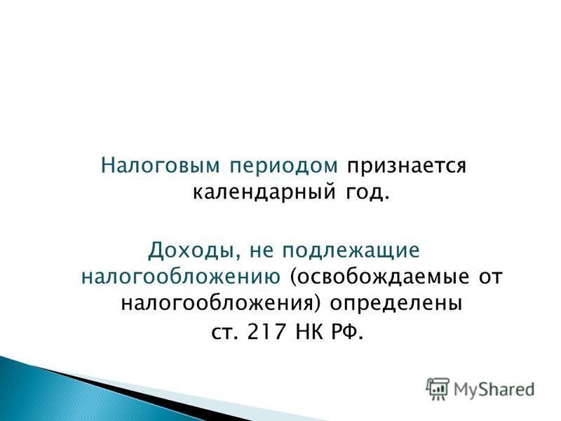 Налоговым периодом признается календарный год. Доходы, не подлежащие налогообложению (освобождаемые от налогообложения) определены ст. 217 НК РФ.