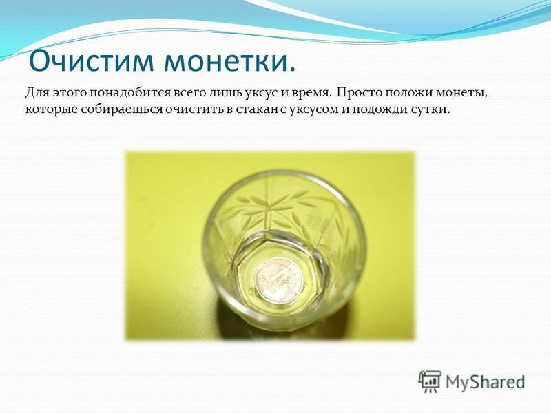 Очистим монетки. Для этого понадобится всего лишь уксус и время. Просто положи монеты, которые собираешься очистить в стакан с уксусом и подожди сутки.