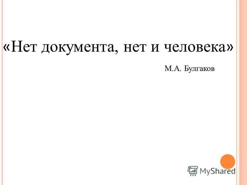 « Нет документа, нет и человека » М.А. Булгаков