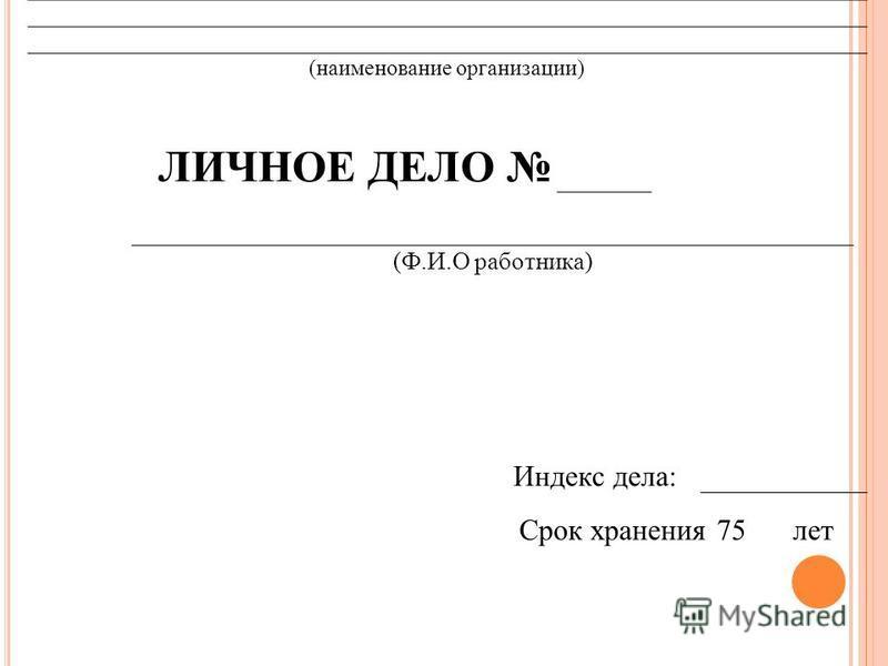 (наименование организации) ЛИЧНОЕ ДЕЛО (Ф.И.О работника) Индекс дела: Срок хранения 75 лет