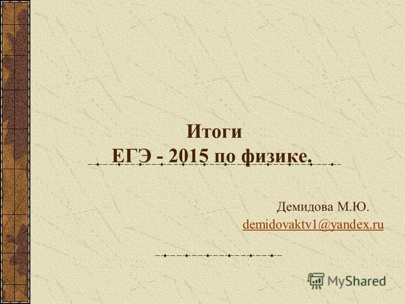 Итоги ЕГЭ - 2015 по физике. Демидова М.Ю. demidovaktv1@yandex.rudemidovaktv1@yandex.ru