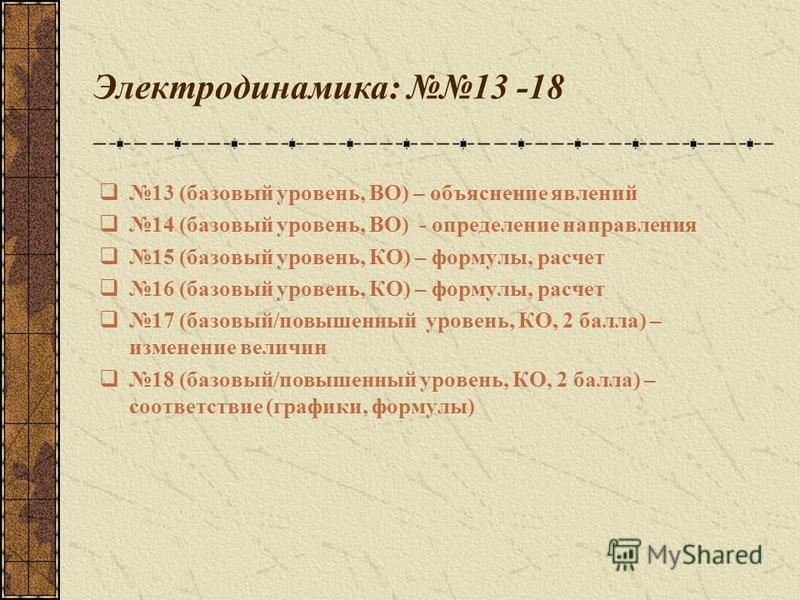 Электродинамика: 13 -18 13 (базовый уровень, ВО) – объяснение явлений 14 (базовый уровень, ВО) - определение направления 15 (базовый уровень, КО) – формулы, расчет 16 (базовый уровень, КО) – формулы, расчет 17 (базовый/повышенный уровень, КО, 2 балла