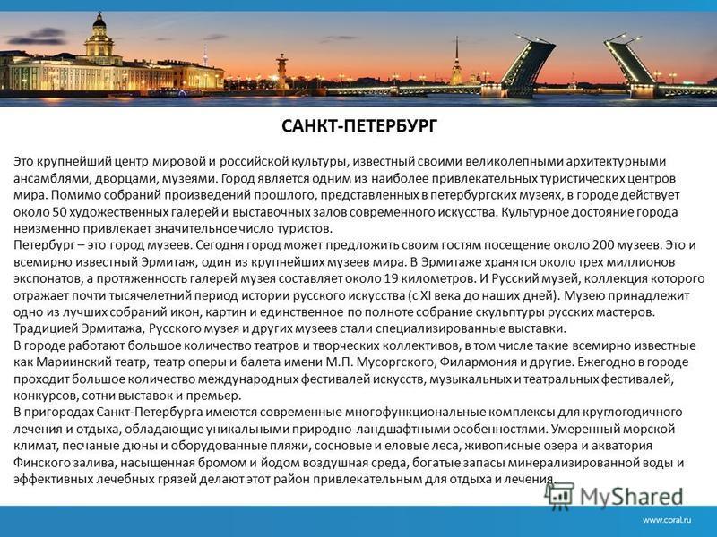 САНКТ-ПЕТЕРБУРГ Это крупнейший центр мировой и российской культуры, известный своими великолепными архитектурными ансамблями, дворцами, музеями. Город является одним из наиболее привлекательных туристических центров мира. Помимо собраний произведений