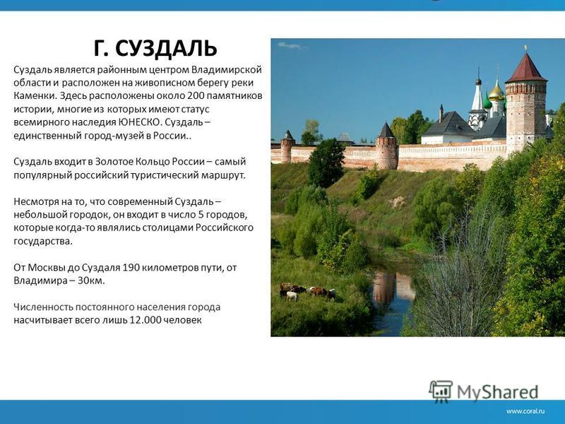 Г. СУЗДАЛЬ Суздаль является районным центром Владимирской области и расположен на живописном берегу реки Каменки. Здесь расположены около 200 памятников истории, многие из которых имеют статус всемирного наследия ЮНЕСКО. Суздаль – единственный город-