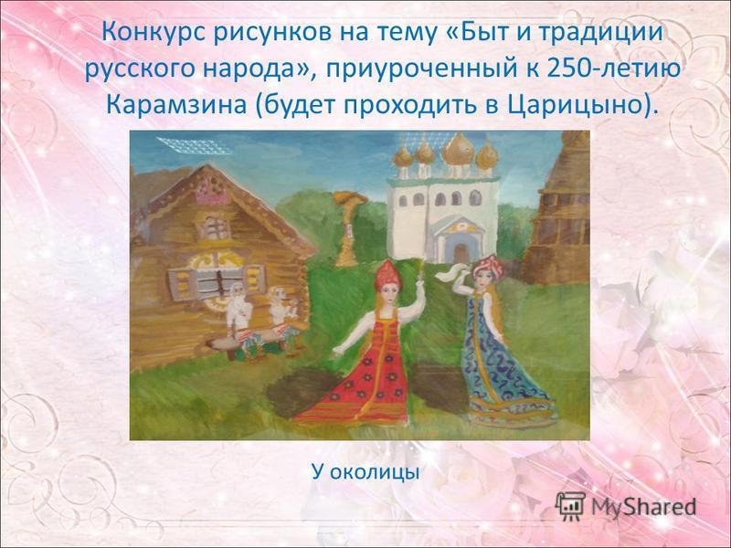 Конкурс рисунков на тему «Быт и традиции русского народа», приуроченный к 250-летию Карамзина (будет проходить в Царицыно). У околицы