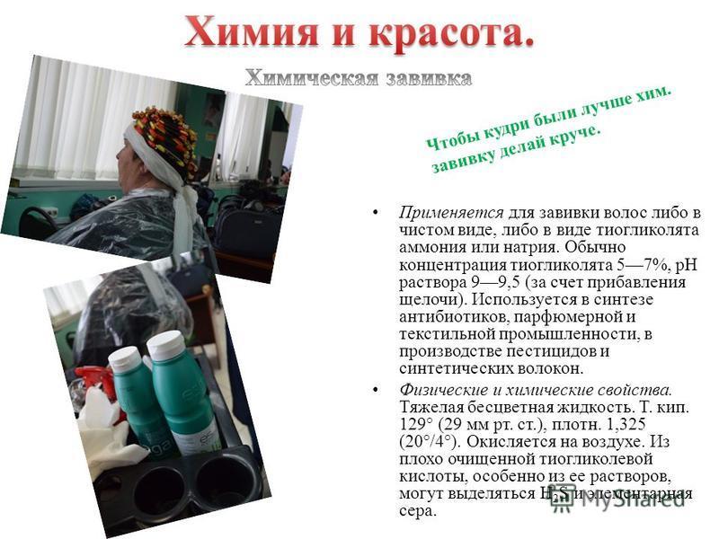Применяется для завивки волос либо в чистом виде, либо в виде тиогликолята аммония или натрия. Обычно концентрация тиогликолята 57%, рН раствора 99,5 (за счет прибавления щелочи). Используется в синтезе антибиотиков, парфюмерной и текстильной промышл