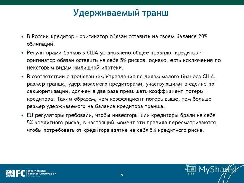 Удерживаемый транш В России кредитор - оригинатор обязан оставить на своем балансе 20% облигаций. Регуляторами банков в США установлено общее правило: кредитор - оригинатор обязан оставить на себя 5% рисков, однако, есть исключения по некоторым видам