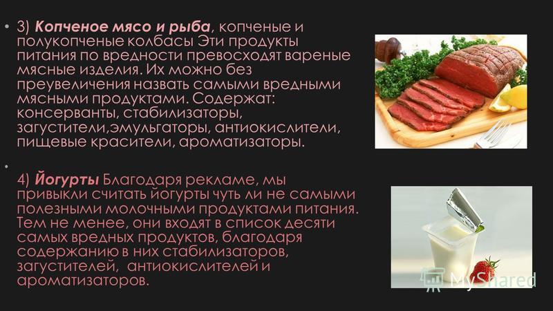 3) Копченое мясо и рыба, копченые и полукопченые колбасы Эти продукты питания по вредности превосходят вареные мясные изделия. Их можно без преувеличения назвать самыми вредными мясными продуктами. Содержат: консерванты, стабилизаторы, загустители,эм