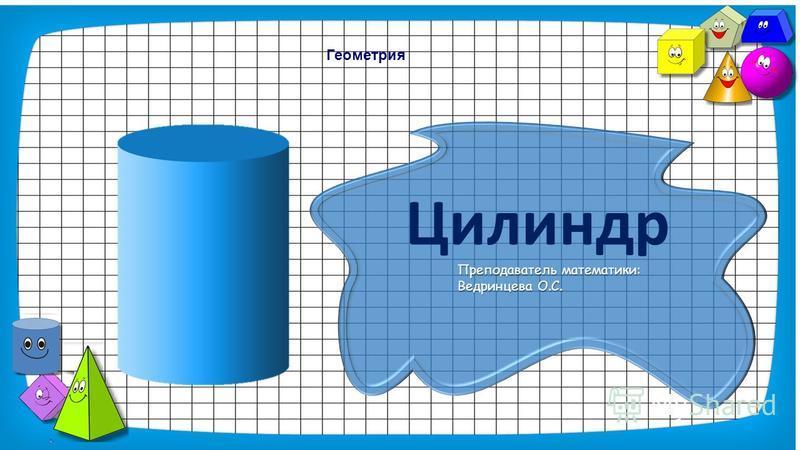 Геометрия Цилиндр Преподаватель математики: Ведринцева О.С.