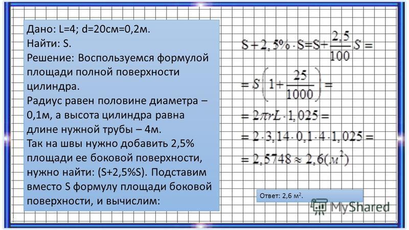 Дано: L=4; d=20 см=0,2 м. Найти: S. Решение: Воспользуемся формулой площади полной поверхности цилиндра. Радиус равен половине диаметра – 0,1 м, а высота цилиндра равна длине нужной трубы – 4 м. Так на швы нужно добавить 2,5% площади ее боковой повер