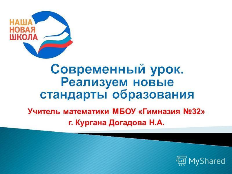 Учитель математики МБОУ «Гимназия 32» г. Кургана Догадова Н.А.