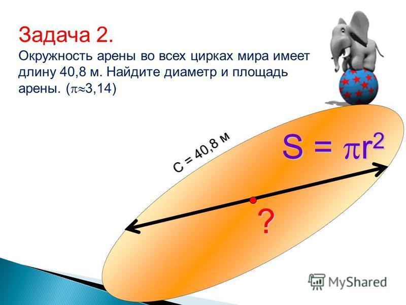? С = 40,8 м S = r 2 Задача 2. Окружность арены во всех цирках мира имеет длину 40,8 м. Найдите диаметр и площадь арены. ( 3,14)