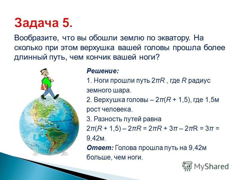 Вообразите, что вы обошли землю по экватору. На сколько при этом верхушка вашей головы прошла более длинный путь, чем кончик вашей ноги? Решение: 1. Ноги прошли путь 2πR, где R радиус земного шара. 2. Верхушка головы – 2π(R + 1,5), где 1,5 м рост чел