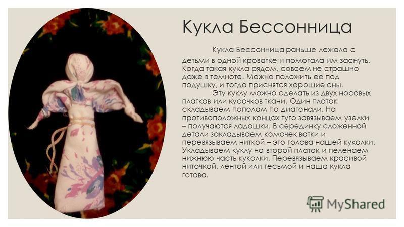 Кукла Бессонница Кукла Бессонница раньше лежала с детьми в одной кроватке и помогала им заснуть. Когда такая кукла рядом, совсем не страшно даже в темноте. Можно положить ее под подушку, и тогда приснятся хорошие сны. Эту куклу можно сделать из двух