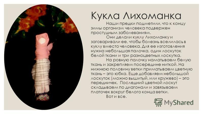 Кукла Лихоманка Наши предки подметили, что к концу зимы организм человека подвержен простудным заболеваниям. Они делали куклу Лихоманку и заговаривали ее, чтобы болезнь вселилась в куклу вместо человека. Для ее изготовления нужна небольшая палочка, о