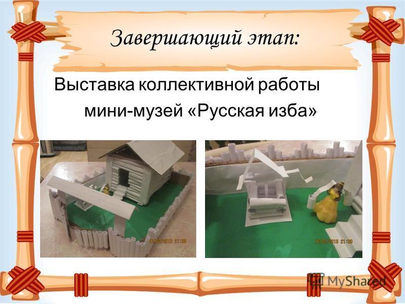 Завершающий этап: Выставка коллективной работы мини-музей «Русская изба»