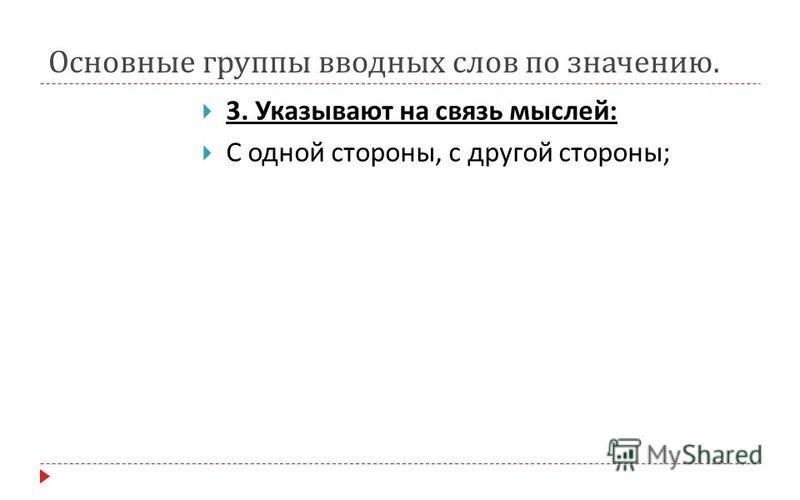 Основные группы вводных слов по значению. 3. Указывают на связь мыслей : С одной стороны, с другой стороны ;