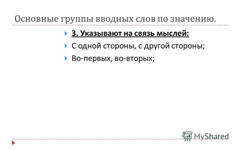 Основные группы вводных слов по значению. 3. Указывают на связь мыслей : С одной стороны, с другой стороны ; Во - первых, во - вторых ;