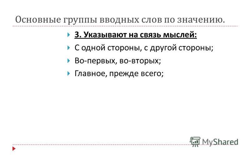 Основные группы вводных слов по значению. 3. Указывают на связь мыслей : С одной стороны, с другой стороны ; Во - первых, во - вторых ; Главное, прежде всего ;