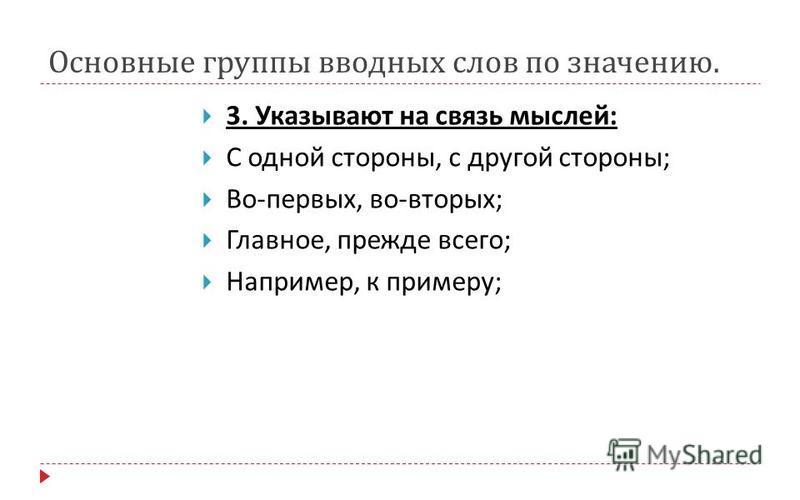 Основные группы вводных слов по значению. 3. Указывают на связь мыслей : С одной стороны, с другой стороны ; Во - первых, во - вторых ; Главное, прежде всего ; Например, к примеру ;