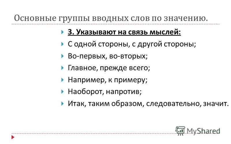 Основные группы вводных слов по значению. 3. Указывают на связь мыслей : С одной стороны, с другой стороны ; Во - первых, во - вторых ; Главное, прежде всего ; Например, к примеру ; Наоборот, напротив ; Итак, таким образом, следовательно, значит.