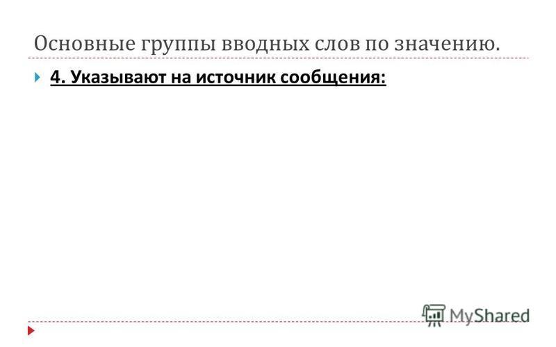 Основные группы вводных слов по значению. 4. Указывают на источник сообщения :