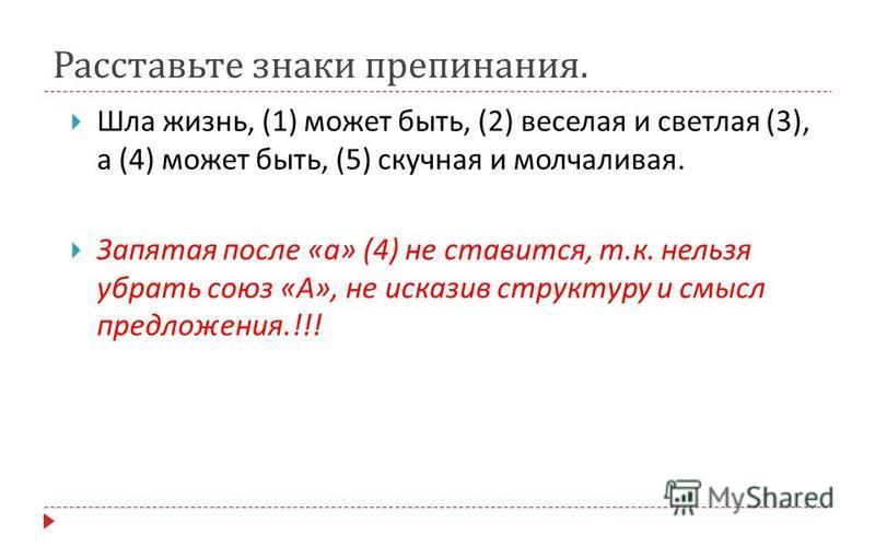 Расставьте знаки препинания. Шла жизнь, (1) может быть, (2) веселая и светлая (3), а (4) может быть, (5) скучная и молчаливая. Запятая после « а » (4) не ставится, т. к. нельзя убрать союз « А », не исказив структуру и смысл предложения.!!!