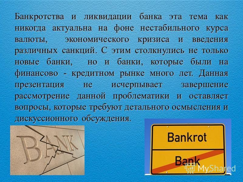 Банкротства и ликвидации банка эта тема как никогда актуальна на фоне нестабильного курса валюты, экономического кризиса и введения различных санкций. С этим столкнулись не только новые банки, но и банки, которые были на финансово - кредитном рынке м