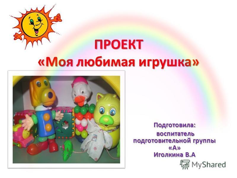 ПРОЕКТ «Моя любимая игрушка» Подготовила: воспитатель подготовительной группы «А» Иголкина В.А воспитатель подготовительной группы «А» Иголкина В.А