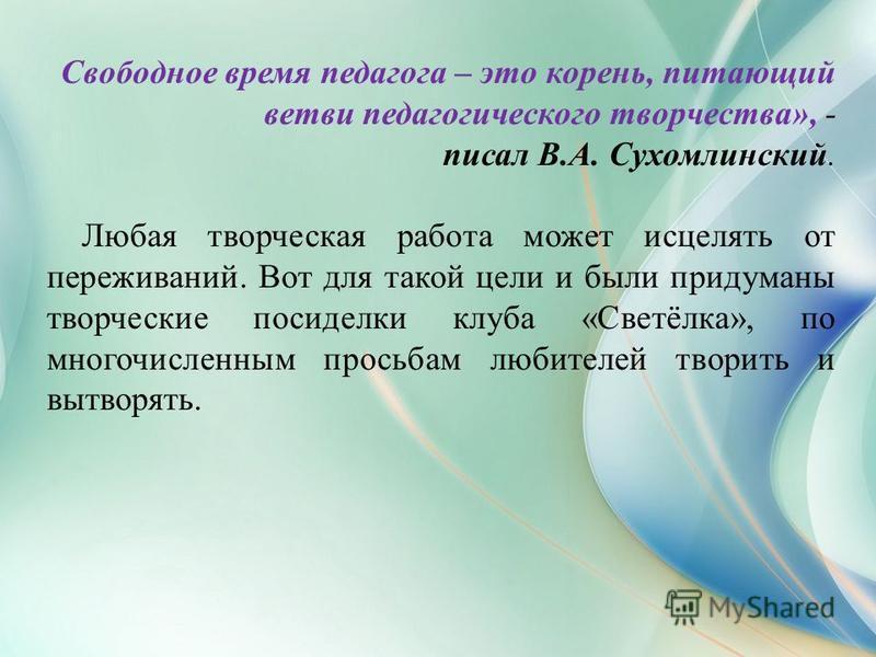 Свободное время педагога – это корень, питающий ветви педагогического творчества», - писал В.А. Сухомлинский. Любая творческая работа может исцелять от переживаний. Вот для такой цели и были придуманы творческие посиделки клуба «Светёлка», по многочи