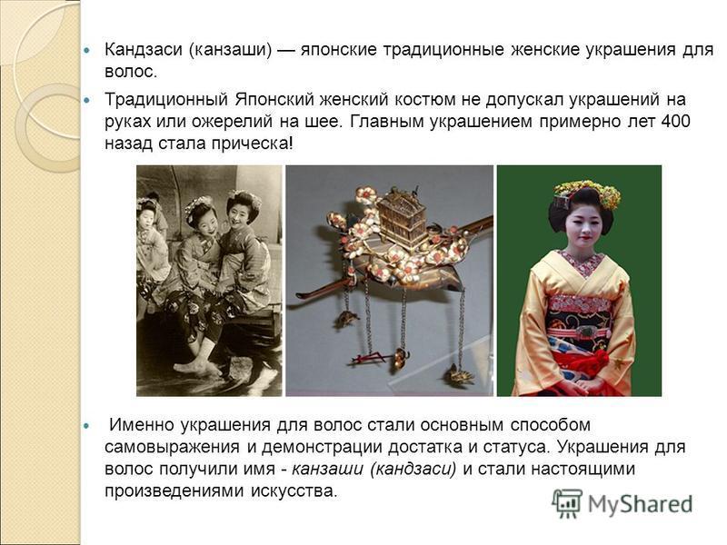 Кандзаси (канзаши) японские традиционные женские украшения для волос. Традиционный Японский женский костюм не допускал украшений на руках или ожерелий на шее. Главным украшением примерно лет 400 назад стала прическа! Именно украшения для волос стали