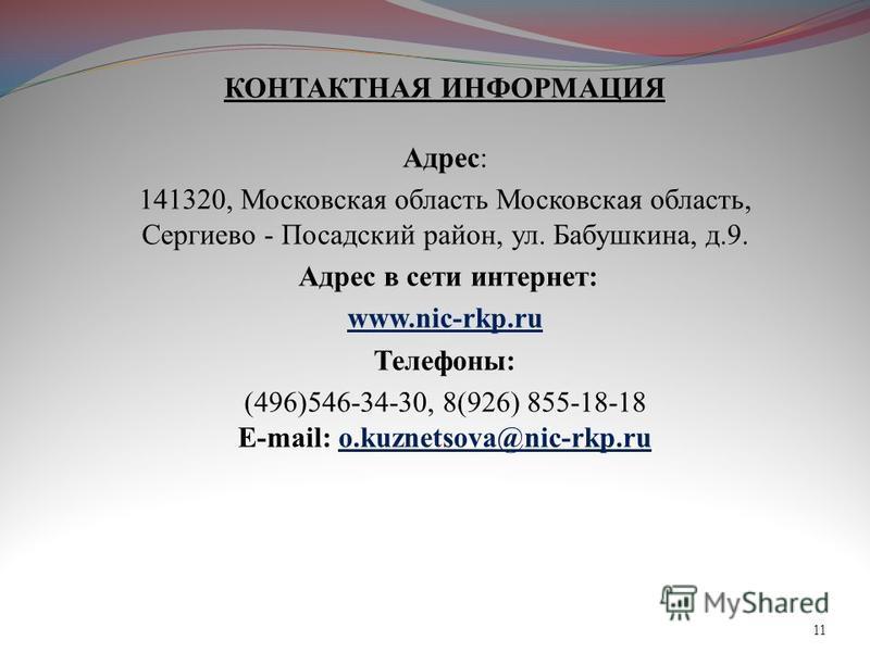 11 КОНТАКТНАЯ ИНФОРМАЦИЯ Адрес: 141320, Московская область Московская область, Сергиево - Посадский район, ул. Бабушкина, д.9. Адрес в сети интернет: www.nic-rkp.ru Телефоны: (496)546-34-30, 8(926) 855-18-18 E-mail: o.kuznetsova@nic-rkp.ru