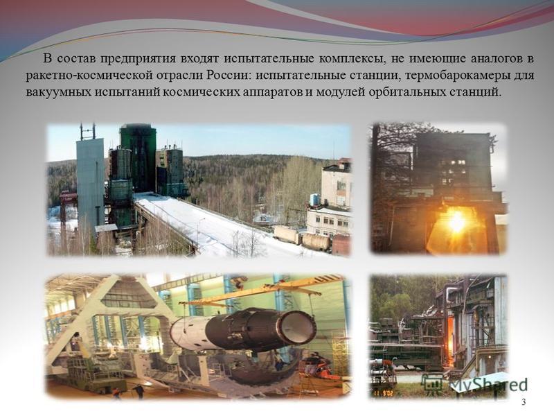 В состав предприятия входят испытательные комплексы, не имеющие аналогов в ракетно-космической отрасли России: испытательные станции, термобарокамеры для вакуумных испытаний космических аппаратов и модулей орбитальных станций. 3