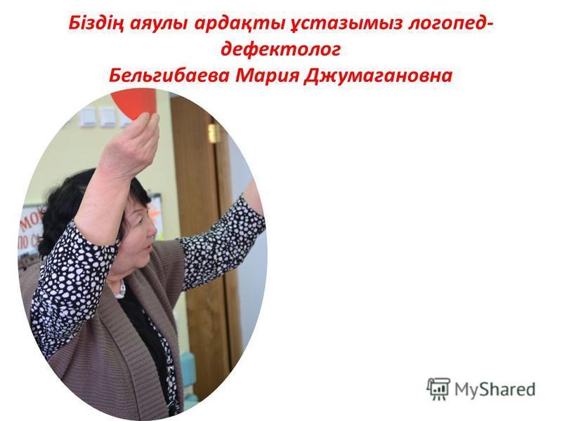 Біздің аяулы ардақты ұстазымыз логопед- дефектолог Бельгибаева Мария Джумагановна