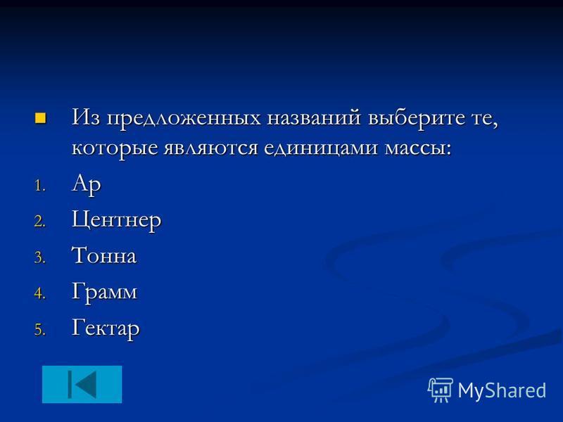 Из предложенных названий выберите те, которые являются единицами массы: Из предложенных названий выберите те, которые являются единицами массы: 1. Ар 2. Центнер 3. Тонна 4. Грамм 5. Гектар
