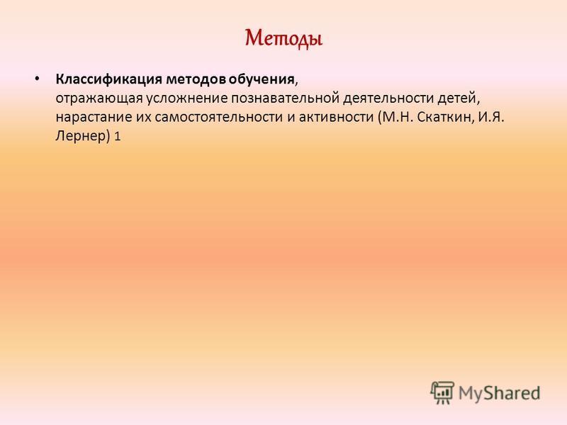 Методы Классификация методов обучения, отражающая усложнение познавательной деятельности детей, нарастание их самостоятельности и активности (М.Н. Скаткин, И.Я. Лернер) 1