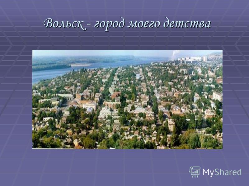 Вольск - город моего детства Вольск - город моего детства
