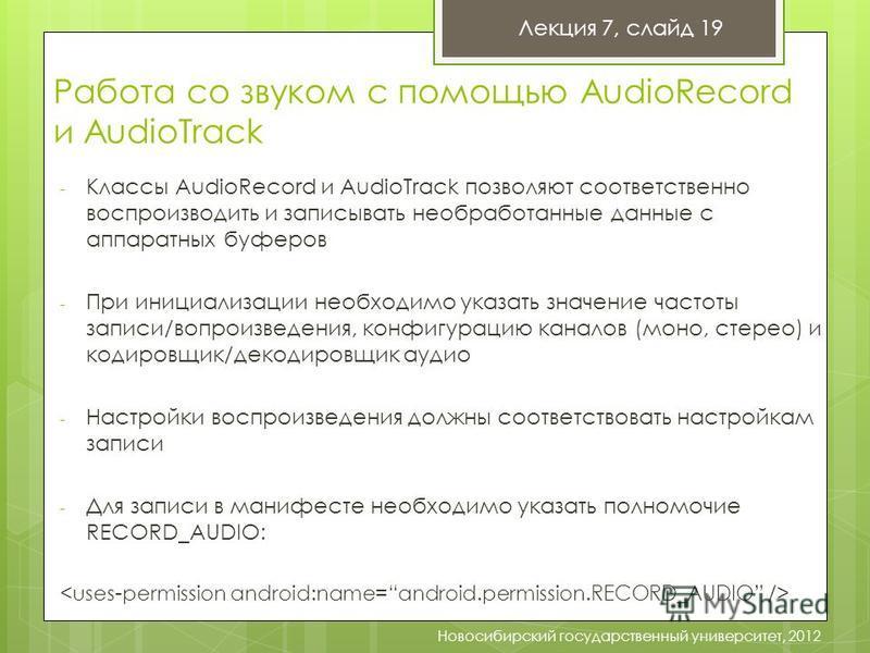 Лекция 7, слайд 19 Новосибирский государственный университет, 2012 Работа со звуком с помощью AudioRecord и AudioTrack - Классы AudioRecord и AudioTrack позволяют соответственно воспроизводить и записывать необработанные данные с аппаратных буферов -