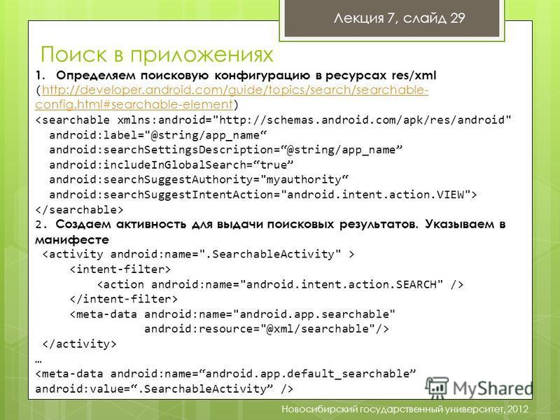 Лекция 7, слайд 29 Новосибирский государственный университет, 2012 1. Определяем поисковую конфигурацию в ресурсах res/xml ( http://developer.android.com/guide/topics/search/searchable- config.html#searchable-element ) http://developer.android.com/gu