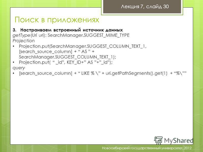 Лекция 7, слайд 30 Новосибирский государственный университет, 2012 3. Настраиваем встроенный источник данных getType(Uri uri): SearchManager.SUGGEST_MIME_TYPE Projection Projection.put(SearchManager.SUGGEST_COLUMN_TEXT_1, [search_source_column] + AS