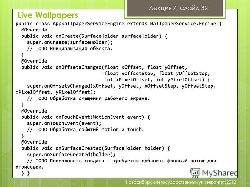 Лекция 7, слайд 32 Новосибирский государственный университет, 2012 public class AppWallpaperServiceEngine extends WallpaperService.Engine { @Override public void onCreate(SurfaceHolder surfaceHolder) { super.onCreate(surfaceHolder); // TODO Инициализ