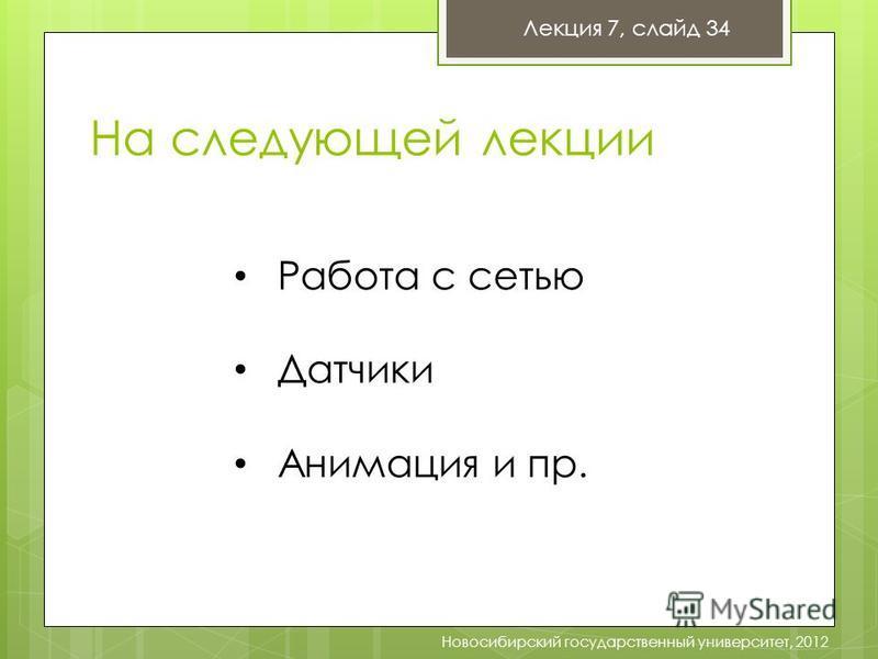 Лекция 7, слайд 34 Новосибирский государственный университет, 2012 На следующей лекции Работа с сетью Датчики Анимация и пр.